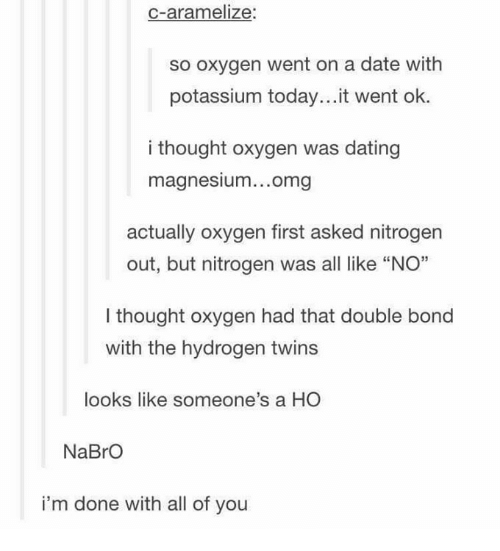 "Dating, Memes, and Omg: C-aramelize  so oxygen went on a date with  potassium today...it went ok.  i thought oxygen was dating  magnesium...omg  maanesiun...oma  actually oxygen first asked nitrogen  out, but nitrogen was all like ""NO""  I thought oxygen had that double bond  with the hydrogen twins  looks like someone's a HO  NaBrO  i'm done with all of you"