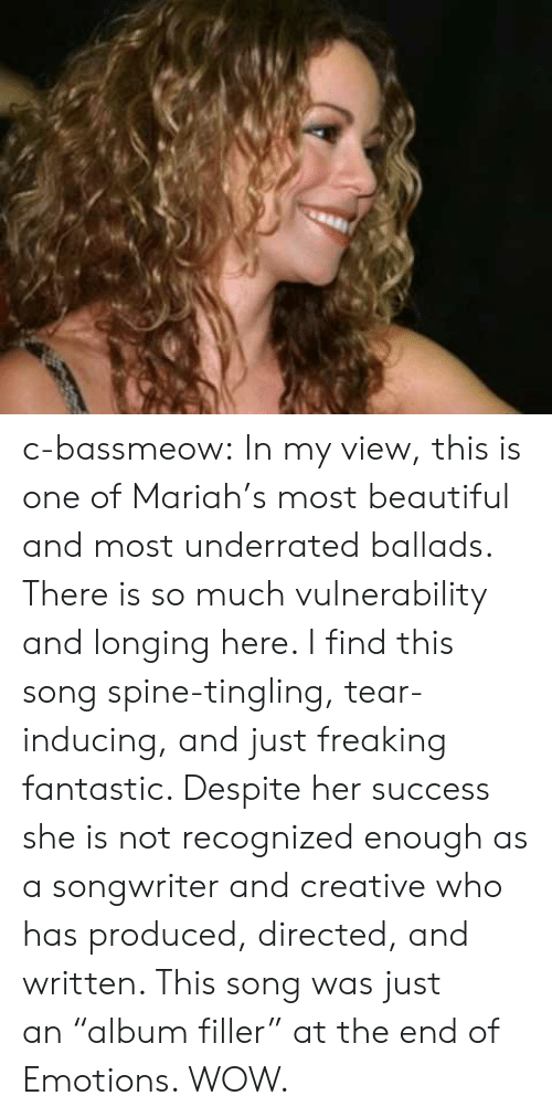 """this song: c-bassmeow: In my view, this is one of Mariah's most beautiful and most underrated ballads. There is so much vulnerability and longing here. I find this song spine-tingling, tear-inducing, and just freaking fantastic. Despite her success she is not recognized enough as a songwriter and creative who has produced, directed, and written. This song was just an""""album filler"""" at the end of Emotions. WOW."""