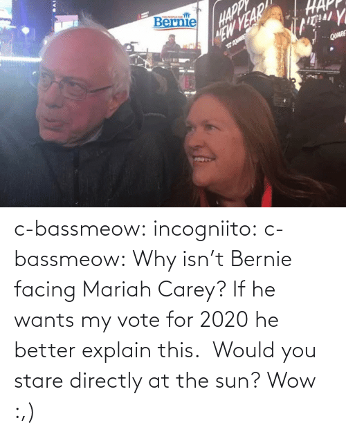 the sun: c-bassmeow: incogniito:   c-bassmeow: Why isn't Bernie facing Mariah Carey? If he wants my vote for 2020 he better explain this.    Would you stare directly at the sun?     Wow :,)