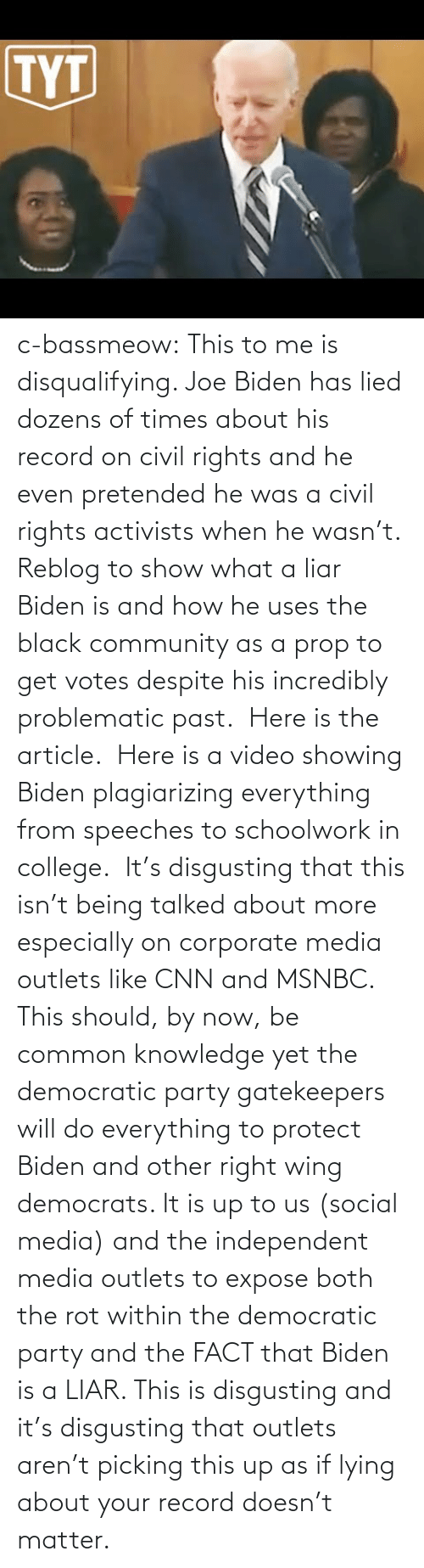 Joe Biden: c-bassmeow: This to me is disqualifying. Joe Biden has lied dozens of times about his record on civil rights and he even pretended he was a civil rights activists when he wasn't. Reblog to show what a liar Biden is and how he uses the black community as a prop to get votes despite his incredibly problematic past.   Here is the article.   Here is a video showing Biden plagiarizing everything from speeches to schoolwork in college.   It's disgusting that this isn't being talked about more especially on corporate media outlets like CNN and MSNBC. This should, by now, be common knowledge yet the democratic party gatekeepers will do everything to protect Biden and other right wing democrats. It is up to us (social media) and the independent media outlets to expose both the rot within the democratic party and the FACT that Biden is a LIAR. This is disgusting and it's disgusting that outlets aren't picking this up as if lying about your record doesn't matter.