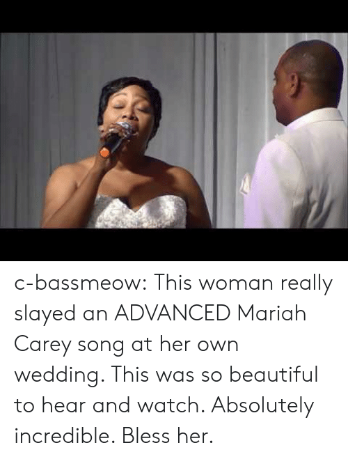 Carey: c-bassmeow:  This woman really slayed an ADVANCED Mariah Carey song at her own wedding. This was so beautiful to hear and watch. Absolutely incredible. Bless her.