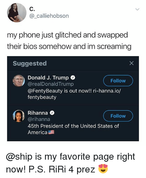 America, Phone, and Rihanna: C.  @_calliehobson  my phone just glitched and swapped  their bios somehow and im screaming  Suggested  Donald J. Trump o  @realDonaldTrump  @FentyBeauty is out now!! ri-hanna.io/  fentybeauty  Follow  Rihanna  @rihanna  45th President of the United States of  America  Follow @ship is my favorite page right now! P.S. RiRi 4 prez 😍