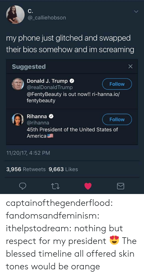 bios: C.  @_calliehobson  my phone just glitched and swapped  their bios somehow and im screaming  Suggested  Donald J. Trump  @realDonald Trump  @FentyBeauty is out now!! ri-hanna.io/  fentybeauty  Follow  Rihanna e  @rihanna  45th President of the United States of  America  Follow  11/20/17, 4:52 PM  3,956 Retweets 9,663 Likes captainofthegenderflood: fandomsandfeminism:   ithelpstodream: nothing but respect for my president 😍  The blessed timeline   all offered skin tones would be orange