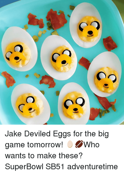 the big game: C  CC  C  C Jake Deviled Eggs for the big game tomorrow! 🥚🏈Who wants to make these? SuperBowl SB51 adventuretime