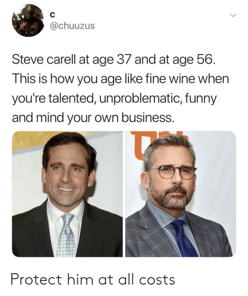 mind your own business: C  @chuuzus  Steve carell at age 37 and at age 56.  This is how you age like fine wine when  you're talented, unproblematic, funny  and mind your own business. Protect him at all costs