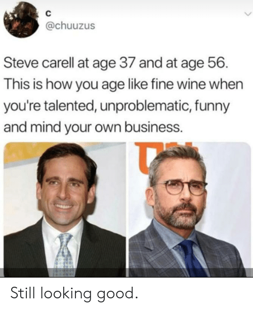 mind your own business: C  @chuuzus  Steve carell at age 37 and at age 56  This is how you age like fine wine when  you're talented, unproblematic, funny  and mind your own business. Still looking good.