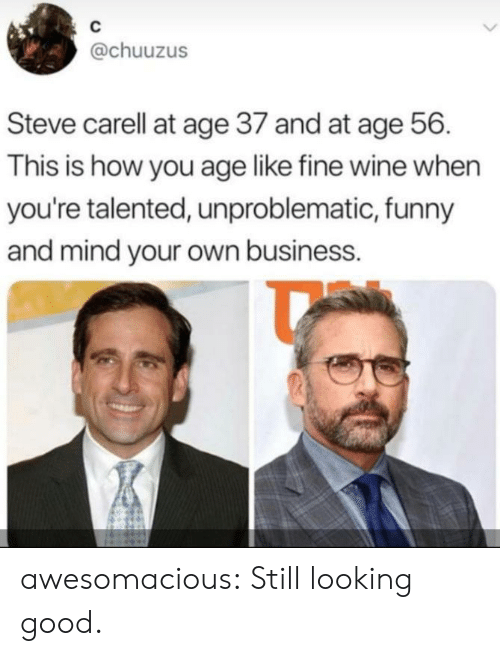 mind your own business: C  @chuuzus  Steve carell at age 37 and at age 56  This is how you age like fine wine when  you're talented, unproblematic, funny  and mind your own business. awesomacious:  Still looking good.