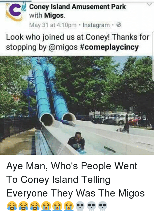 Instagram, Memes, and Migos: C Coney Island Amusement Park  with  Migos.  May 31 at 4:10pm Instagram 3  Look who joined us at Coney! Thanks for  stopping by @migos Aye Man, Who's People Went To Coney Island Telling Everyone They Was The Migos 😂😂😂😭😭😭💀💀💀