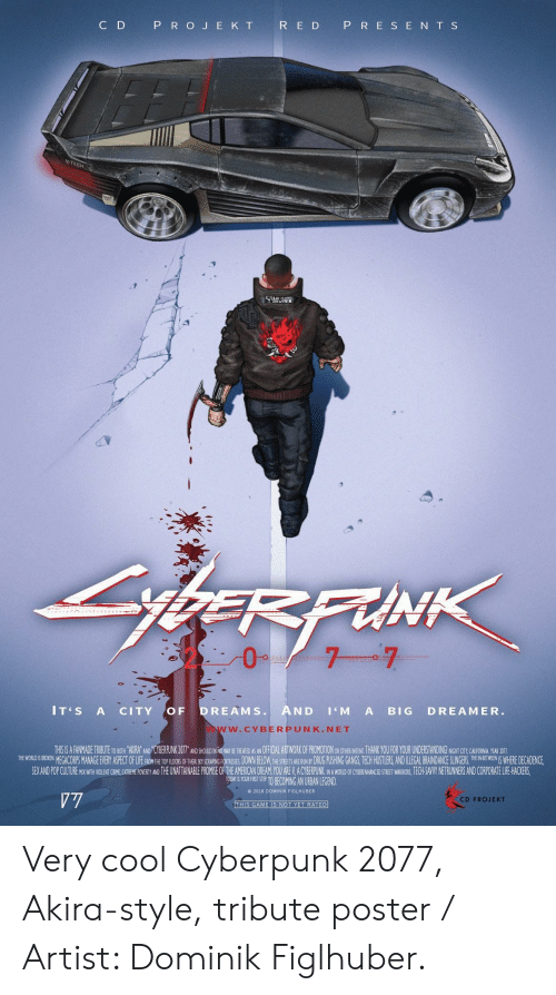 cty: C D  P R O J E K T  R E D P R E S E N T S  CH  IT'S A CITY OF DREAMS. AND 'M A BIG DREAMER.  W.CYBERPUNK.NET  THSIS A FANMADE TRIBUTE TO BOTH AKIRA' AND 'CYBERPUNK 207T AND SHOUID IN NO WAY SE REEANOFFCL ARTWORK OF PROMOTION OR OTHE INTEN, THANK YOU FOR YOUR UNDERSTANDING! NGHT CTY CAUHORNA YEAR DOTI  THE WOREGACORPS MANAGE EVERY ASPECT OFLIFEFHON H TRSRING ORTRESES DOWN BELOW,THESTRETS E UNBY DRUG PUSHING GANGS, TECH HUSTLERS,AND ILLEGAL BRAINDANCE SLE WHERE DECADENCE,  SEX AND POP CUITURE MIX WITH WOLENT CRIME EXTREME POVERTY AND THE UNATTAINABLE PROMISE OF THE AMERICAN DREAM YOU ARE V.A CYBERPUNK NA WORLD OF CYBENHANCED STREET WARIORS, ECH-SAVY NETRUNNERS AND CORPORATE LIFE HACKERS  TOORT S YOURFIRT STE TO BECOMING AN URBAN LEGEND  e 2018 DOMINIK FIGLHUBER  CD PROJEKT Very cool Cyberpunk 2077, Akira-style, tribute poster / Artist: Dominik Figlhuber.
