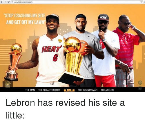 """Nba, Lebron, and Athletics: C D www.lebronjames.com  """"STOP CRASHING MY SITE  AND GET OFF MY LAWN  THE MAN  THE PHILANTHROPIST  THE BUSINESSMAN  THE ATHLETE Lebron has revised his site a little:"""