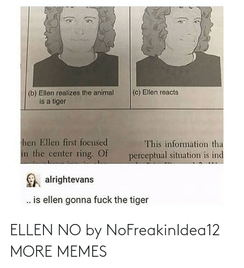 Ellen: (c) Ellen reacts  (b) Ellen realizes the animal  is a tiger  hen Ellen first focused  This information tha  in the center ring. Of  perceptual situation is ind  alrightevans  . is ellen gonna fuck the tiger ELLEN NO by NoFreakinIdea12 MORE MEMES