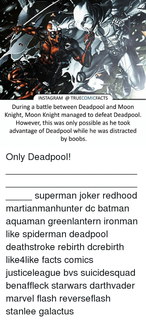 Boobses: C.  INSTAGRAM TRUECOMICFACTS  During a battle between Deadpool and Moon  Knight, Moon Knight managed to defeat Deadpool  However, this was only possible as he took  advantage of Deadpool while he was distracted  by boobs Only Deadpool! ⠀_______________________________________________________ superman joker redhood martianmanhunter dc batman aquaman greenlantern ironman like spiderman deadpool deathstroke rebirth dcrebirth like4like facts comics justiceleague bvs suicidesquad benaffleck starwars darthvader marvel flash reverseflash stanlee galactus