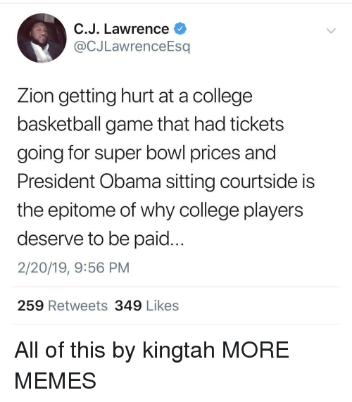 College basketball: C.J. Lawrence  @CJLawrenceEsq  Zion getting hurt at a college  basketball game that had tickets  going for super bowl prices and  President Obama sitting courtside is  the epitome of why college players  deserve to be paid...  2/20/19, 9:56 PM  259 Retweets 349 Likes All of this by kingtah MORE MEMES