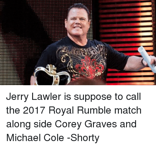 michael cole: C Jerry Lawler is suppose to call the 2017 Royal Rumble match along side Corey Graves and Michael Cole   -Shorty