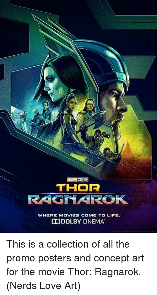 Life, Love, and Memes: C.  MARVEL STUDIOS  THOR  RAGNAROK  WHERE MOVIES COME TO LIFE.  DOLBY CINEMA. This is a collection of all the promo posters and concept art for the movie Thor: Ragnarok.  (Nerds Love Art)