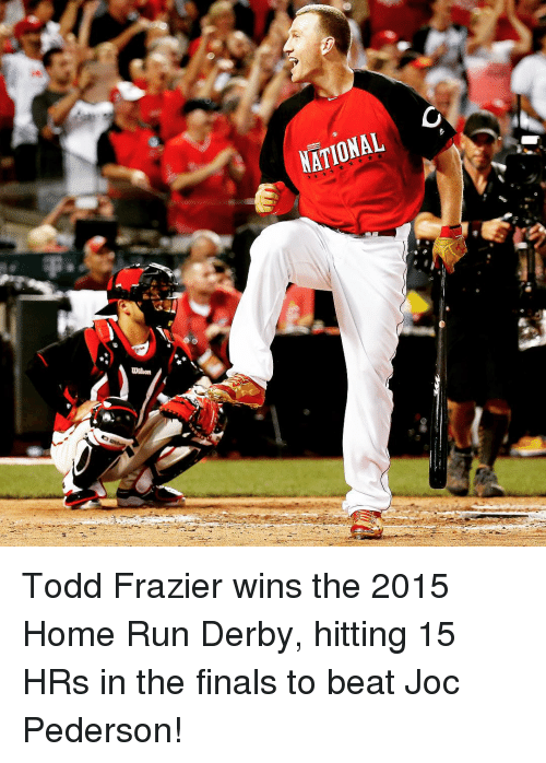 Running: C  NATIONAL Todd Frazier wins the 2015 Home Run Derby, hitting 15 HRs in the finals to beat Joc Pederson!