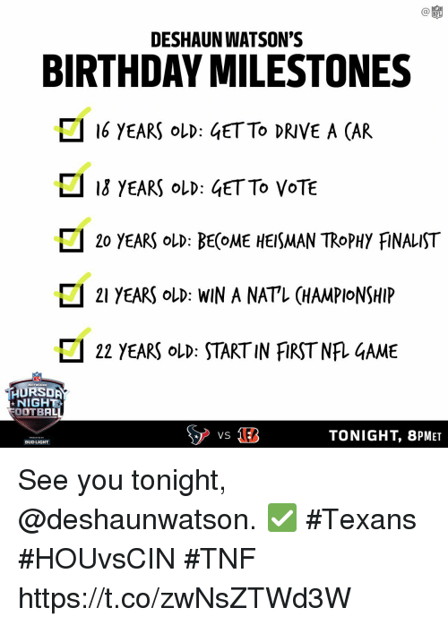 Birthday, Memes, and Nfl: C@  NFL  DESHAUN WATSON'S  BIRTHDAY MILESTONES  16 YEARS oLD: 4ETTO DRIVE A CAR  ロ13 YEARS OLD : 4ETTO VOTE  □ 20 YEARS OLD: BE(OME HEISMAN TROPHY FiNALIST  □ 21 YEARS OLD: WIN A NATL CHAMPIONSHIP  22 YEARS OLD START IN FIRST NRGAME  HURSDA  NIGHT  OOTBAL  TONIGHT, 8PMET  BUD LIGHT See you tonight, @deshaunwatson. ✅ #Texans #HOUvsCIN #TNF https://t.co/zwNsZTWd3W