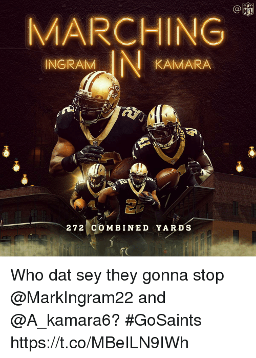 Memes, Nfl, and 🤖: C@  NFL  MARCHING  INGRAM  KAMARA  272 c O MBINED YARDS Who dat sey they gonna stop @MarkIngram22 and @A_kamara6?  #GoSaints https://t.co/MBeILN9IWh