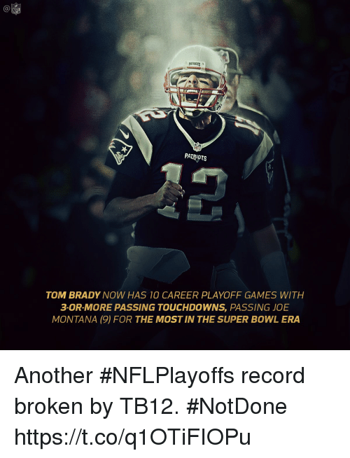 Joe Montana: C@  NFL  PATRIOTS  NFL  PAIRAOTS  TOM BRADY NOW HAS 10 CAREER PLAYOFF GAMES WITH  3-0R-MORE PASSING TOUCHDOWNS, PASSING JOE  MONTANA (9) FOR THE MOST IN THE SUPER BOWL ERA Another #NFLPlayoffs record broken by TB12. #NotDone https://t.co/q1OTiFIOPu
