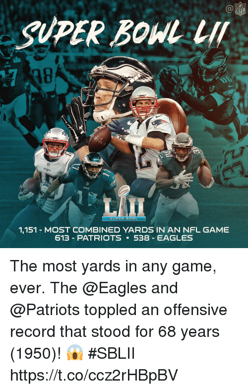 Philadelphia Eagles, Memes, and Nfl: C@  NFL  SUPER BOW LI  18  PA  SUPER BOWL  1,151 - MOST COMBINED YARDS IN AN NFL GAME  613-PATRIOTS 5-8-EAGLES The most yards in any game, ever.  The @Eagles and @Patriots toppled an offensive record that stood for 68 years (1950)! 😱 #SBLII https://t.co/ccz2rHBpBV