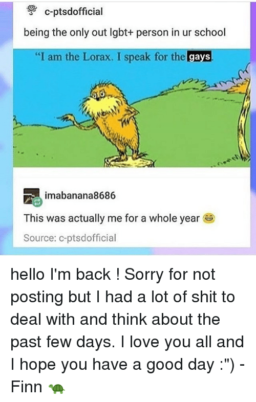 "Finn, Hello, and Lgbt: c-ptsdofficial  being the only out lgbt+ person in ur school  ""I am the Lorax. I speak for the gays  vつつ  imabanana8686  This was actually me for a whole year ®  Source: c-ptsdofficial hello I'm back ! Sorry for not posting but I had a lot of shit to deal with and think about the past few days. I love you all and I hope you have a good day :"") - Finn 🐢"