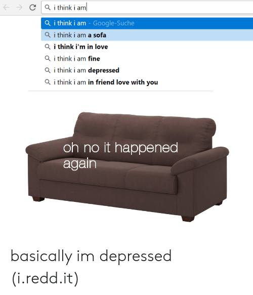 It Happened Again: C Q ithink i am  Q i think i am - Google-Suche  Qi think i am a sofa  Q i think i'm in love  i think i am fine  Q i think i am depressed  Q i think i am in friend love with you  oh no it happened  again basically im depressed (i.redd.it)