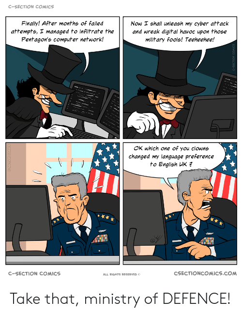 Clowns: C-SECTION COMICS  Finally! After months of failed  Now I shall unleash my cyber attack  and wreak digital havoc upon those  military fools! Teeheehee!  attempts, I managed to inflitrate the  Pentagon's computer network!  OK which one of you clowns  changed my language preference  to English UK ?  CSECTIONCOMICS.COM  C-SECTION COMICS  ALL RIGHTS RESERVED Take that, ministry of DEFENCE!