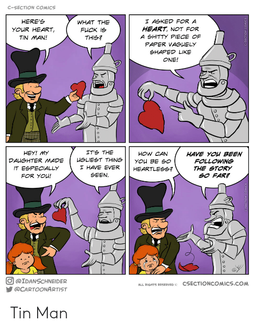 c section: C-SECTION COMICS  HERE'S  I ASKED FOR A  WHAT THE  HEART, NOT FOR  YOUR HEART,  FUCK IS  A SHITTY PIECE OF  TIN MAN!  THIS?  PAPER VAGUELY  SHAPED LIKE  ONE!  IT'S THE  HEY! MY  HOW CAN  HAVE YOU BEEN  FOLLOWING  HGLIEST THING  DAUGHTER MADE  YOU BE SO  I HAVE EVER  IT ESPECIALLY  THE STORY  SO FAR?  HEARTLESSG?  SEEN  FOR YOU!  @IDANSCHNEIDER  CSECTIONCOMICS.cOM  ALL RIGHTS RESERVED O  @CARTOONARTIST Tin Man