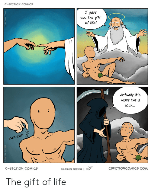 c section: C-SECTION COMICS  I gave  you the gift  of life!  Actually it's  More like a  loan...  TAP-TAP  C-SECTION COMICS  CSECTIONCOMICS.COM  ALL RIGHTS RESERVED  SECTION COMICS  C-SECTION COMICS The gift of life