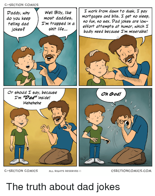"""c section: C-SECTION COMICS  I work from dawn to dusk, I pay  Well Billy, like  do you keepmost daddies,  I'm trapped in  Daddy, why  mortgages and bills. I get no sleep,  effort attempts at humor, which  badly need because I'm miserable!  O fun, no sex. Dad jokes are low-  jokes?  shit life...  Or should I say, because  I'm """"Dad"""" inside!  Hehehehe  Oh God!  C-SECTION COMICS  ALL RIGHTS RESERVED ©  CSECTIONCOMICS.COM The truth about dad jokes"""