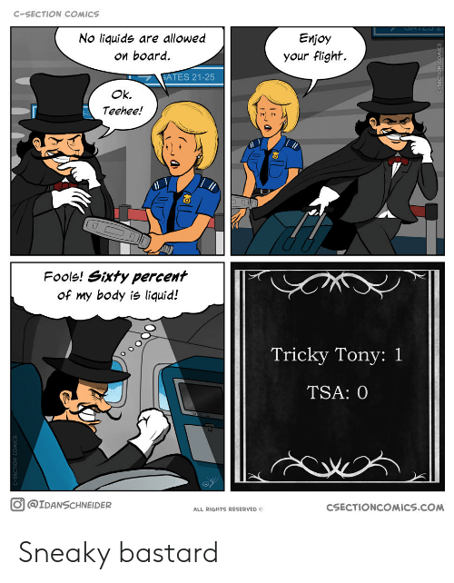 c section: C-SECTION COMICS  No liquide are allowed  ои board.  Еnjoy  your flight.  GATES 21-25  Ok.  Teehee!  17  Fools! Sixty percent  of my body is liquid!  Tricky Tony: 1  TSA: 0  O@IDANSCHNEIDER  CSECTIONCOMICS.COM  ALL RIGHTS RESERVED O  wO NC  bas- Sneaky bastard