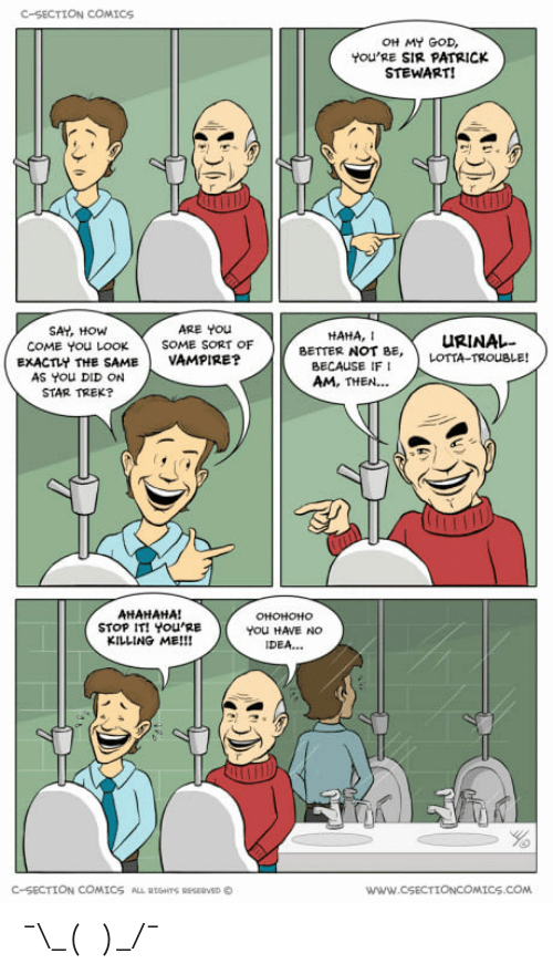 youre killing me: C-SECTION COMICS  OH MY GOD,  YOU'RE SIR PATRICK  STEWART!  SAY, HOW  ARE YOu  HAHA, I  uRINAレー  COME You LOOK SOME SORT OF  EXACTLY THE SAMEVAMPIRE?  BETTER NOT BE, ) LOTIA-TRouBLE!  AS You DID ON  STAR TREK?  BECAUSE IF I  AM, THEN...  AHAHAHA!  STOP IT! YOU'RE  KILLING ME!!!  You HAVE NO  IDEA...  C-SECTION COMICS  ALLETSHTSRESERVEDC  www.cSECTIONCOMICS.COM ¯\_(ツ)_/¯