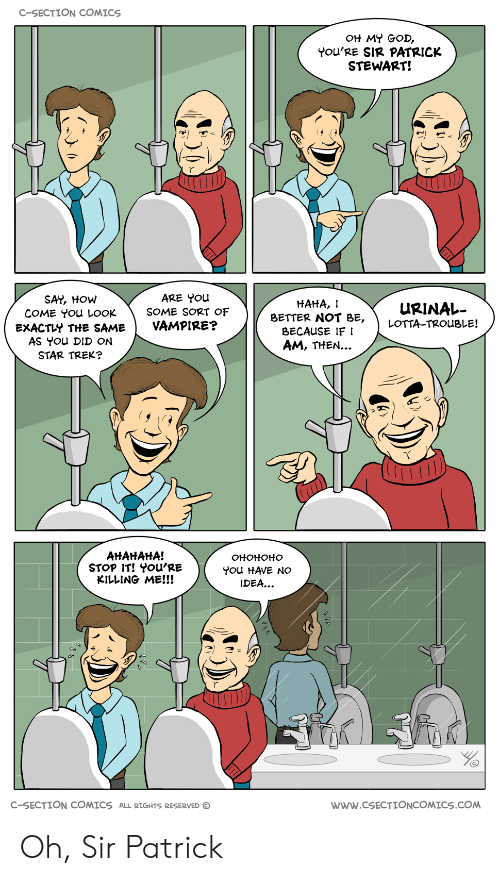 youre killing me: C-SECTION COMICS  OH MY GOD,  YoU'RE SIR PATRICK  STEWART!  SAY, HOW  COME You LOOK  EXACTLY THE SAME  AS You DID ON  STAR TREK?  ARE You  SOME SORT OF  VAMPIRE?  HAHA,  URINAL-  BETTER NOT BE, LOTTA-TROUBLE!  BECAUSE IF I  AM, THEN...  AHAtAHA!  STOP IT! YOu'RE  KILLING ME!!!  OHOHOHO  You HAVE NO  IDEA...  C-SECTION COMICS ALL RIGHTS RESERVED  wWw.cSECTIONCOMICS.COM Oh, Sir Patrick