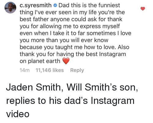 jaden smith: c.syresmith Dad this is the funniest  thing I've ever seen in my life you're the  best father anyone could ask for thank  you for allowing me to express myself  even when I take it to far sometimes I love  you more than you will ever know  because you taught me how to love. Also  thank you for having the best Instagram  on planet earth  14m 11,146 likes Reply <p>Jaden Smith, Will Smith's son, replies to his dad's Instagram video</p>