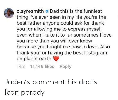 i love you more than: c.syresmith Dad this is the funniest  thing I've ever seen in my life you're the  best father anyone could ask for thank  you for allowing me to express myself  even when I take it to far sometimes I love  you more than you will ever know  because you taught me how to love. Also  thank you for having the best Instagram  on planet earth  14m 11,146 likes Reply Jaden's comment his dad's Icon parody