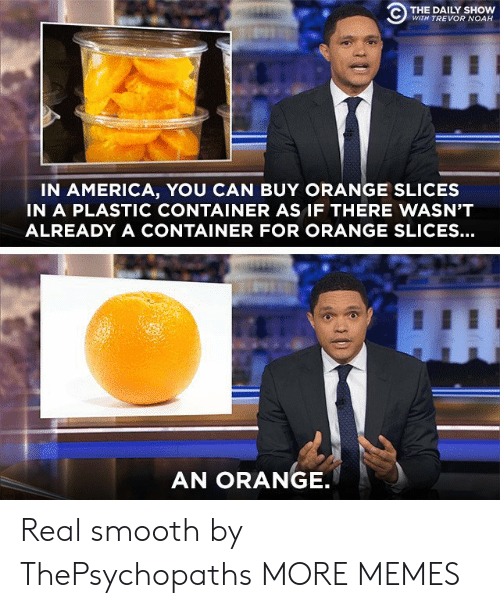 Trevor: C) THE DAILY SHOW  WITH TREVOR NOAH  IN AMERICA, YOU CAN BUY ORANGE SLICES  IN A PLASTIC CONTAINER AS IF THERE WASN'T  ALREADY A CONTAINER FOR ORANGE SLICES...  AN ORANGE Real smooth by ThePsychopaths MORE MEMES