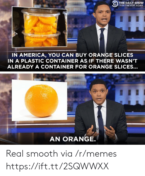 daily show: C) THE DAILY SHOW  WITH TREVOR NOAH  IN AMERICA, YOU CAN BUY ORANGE SLICES  IN A PLASTIC CONTAINER AS IF THERE WASN'T  ALREADY A CONTAINER FOR ORANGE SLICES...  AN ORANGE Real smooth via /r/memes https://ift.tt/2SQWWXX