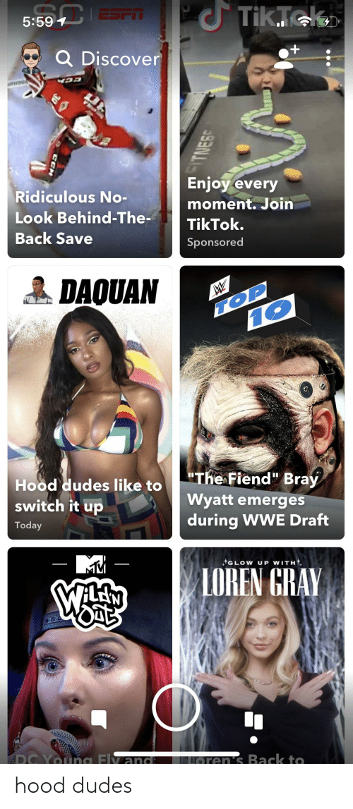 """Daquan: C Tik.Tek  ESPT  5:597  Q Discover  +  Enjoy every  Ridiculous No-  moment. Join  Look Behind-The-  TikTok.  Back Save  Sponsored  DAQUAN  TOP  10  """"The Fiend"""" Bray  Hood dudes like to  switch it up  Wyatt emerges  during WWE Draft  Today  tGLOW UP WITH  LOREN GRAY  GOO  ADC YOuna Fly and  Loren's Back to hood dudes"""