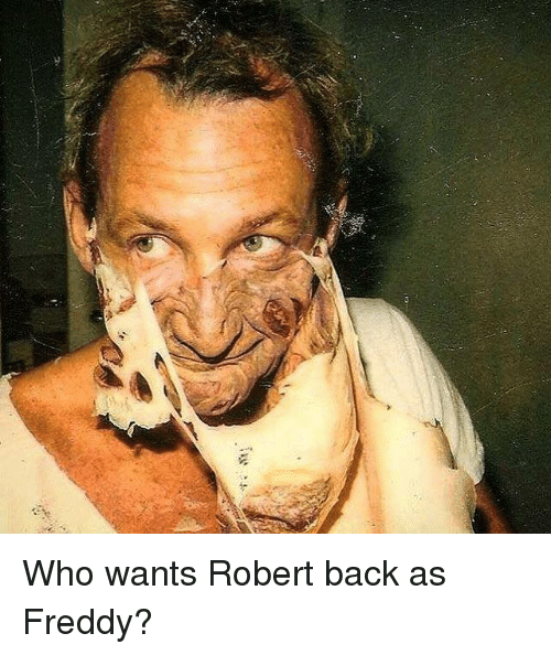 Memes, 🤖, and Freddy: ,c Who wants Robert back as Freddy?