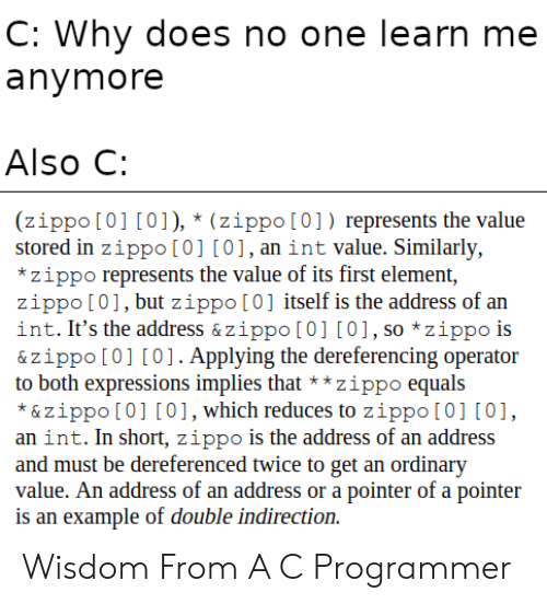 Expressions: C: Why does no one learn me  anymore  Also C:  (zippo [0] [0]), * (zippo[0]) represents the value  stored in zippo [0] [0],an int value. Similarly,  *zippo represents the value of its first element,  zippo [01, but zippo[0] itself is the address of an  int. It's the address & zippo [0] [0], so *zippo is  & zippo [0] [0]. Applying the dereferencing operator  to both expressions implies that**zippo equals  *&zippo [0] [0], which reduces to zippo [0] [0]  an int. In short, zippo is the address of an address  and must be dereferenced twice to get an ordinary  value. An address of an address or a pointer of a pointer  is an example of double indirection Wisdom From A C Programmer