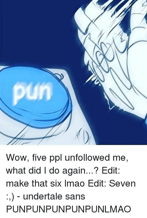 Undertales Sans: C Wow, five ppl unfollowed me, what did I do again...? Edit: make that six lmao Edit: Seven :,) - undertale sans PUNPUNPUNPUNPUNLMAO