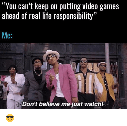 "Life, Memes, and Video Games: C0  ""You can't keep on putting video games  ahead of real life responsibility""  Me:  Don't believe me just watch! 😎"