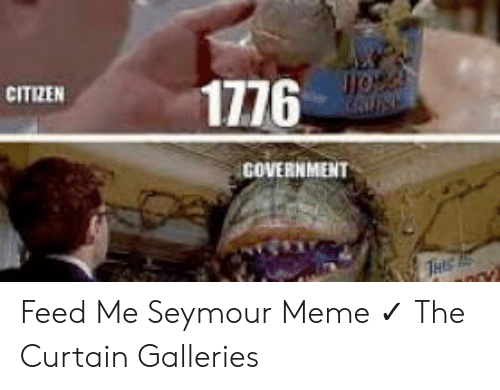 feed me seymour: C1776  CITIZEN  GOVERNMENT Feed Me Seymour Meme ✓ The Curtain Galleries