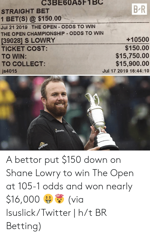 H T: C3BE60A5F1  STRAIGHT BET  B R  1 BET(S) @$150.00  Jul 21 2019 THE OPEN ODDS TO WIN  THE OPEN CHAMPIONSHIP ODDS TO WIN  [39028] S LOWRY  TICKET COST:  TO WIN:  TO COLLECT:  +10500  $150.00  $15,750.00  $15,900.00  js4015  Jul 17 2019 16:44:10  Immedia  Kingspan  e A bettor put $150 down on Shane Lowry to win The Open at 105-1 odds and won nearly $16,000 🤑🤯  (via lsuslick/Twitter | h/t BR Betting)