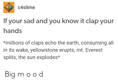 Claps: C4slime  If your sad and you know it clap your  hands  *millions of claps echo the earth, consuming all  in its wake, yellowstone erupts, mt. Everest  splits, the sun explodes* Big m o o d