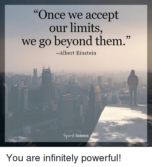 "Spirit Science: C6  ""Once we accept  our limits,  we go beyond them  93  .""  Albert Einstein  Spirit Science You are infinitely powerful!"