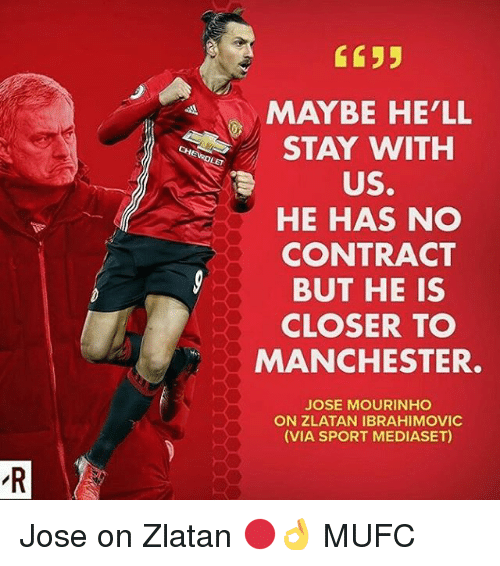 Zlatan Ibrahimovic: C635  MAYBE HE'LL  STAY WITH  US.  HE HAS NO  CONTRACT  BUT HE IS  CLOSER TO  MANCHESTER  JOSE MOURINHO  ON ZLATAN IBRAHIMOVIC  (VIA SPORT MEDIASET) Jose on Zlatan 🔴👌 MUFC