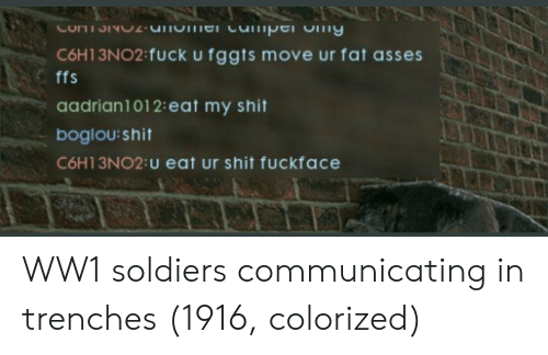 ww1: C6H13NO2 fuck u fggts move ur fat asses  ffs  aadrian1012:eat my shit  boglou:shit  С6H 13N02:u eat Ur shit fuckface WW1 soldiers communicating in trenches (1916, colorized)