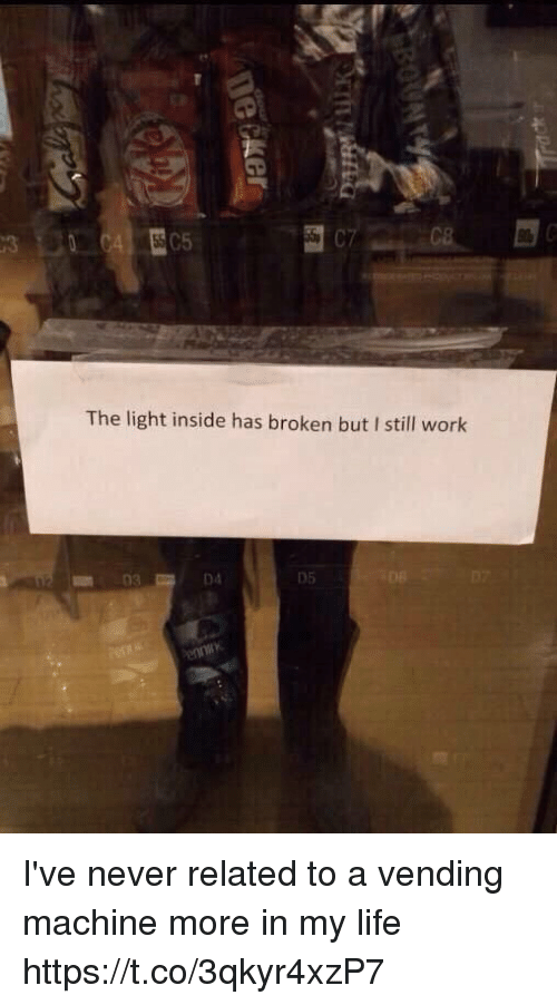 Life, Work, and Girl Memes: C7  The light inside has broken but I still work  03  05 I've never related to a vending machine more in my life https://t.co/3qkyr4xzP7
