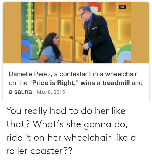 "danielle: C8S  Danielle Perez, a contestant in a wheelchair  6.  on the ""Price is Right,"" wins a treadmill and  II  a sauna. May 6, 2015 You really had to do her like that? What's she gonna do, ride it on her wheelchair like a roller coaster??"